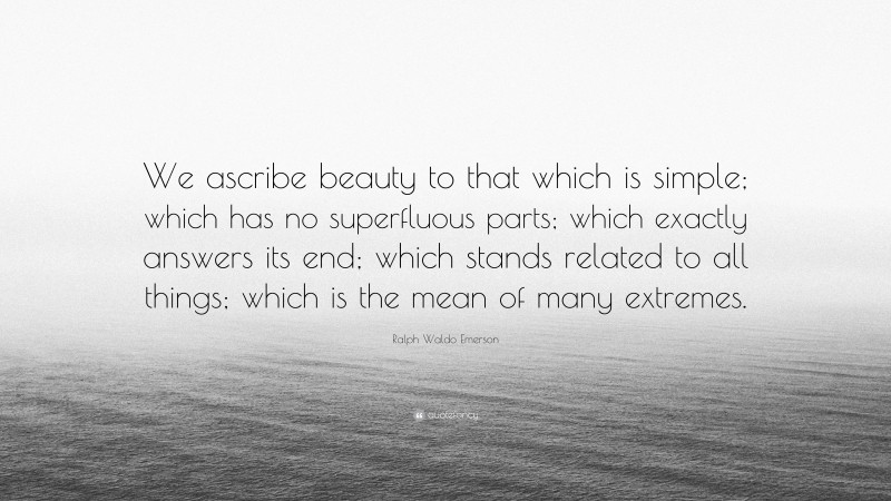 """Ralph Waldo Emerson Quote: """"We ascribe beauty to that which is simple; which has no superfluous parts; which exactly answers its end; which stands related to all things; which is the mean of many extremes."""""""