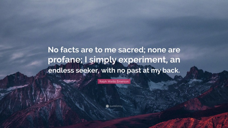 """Ralph Waldo Emerson Quote: """"No facts are to me sacred; none are profane; I simply experiment, an endless seeker, with no past at my back."""""""