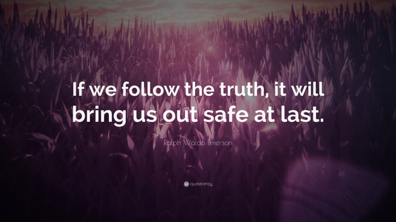"""Ralph Waldo Emerson Quote: """"If we follow the truth, it will bring us out safe at last."""""""