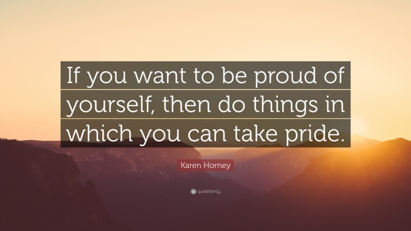 """Karen Horney Quote: """"If you want to be proud of yourself, then do things in which you can take pride."""""""