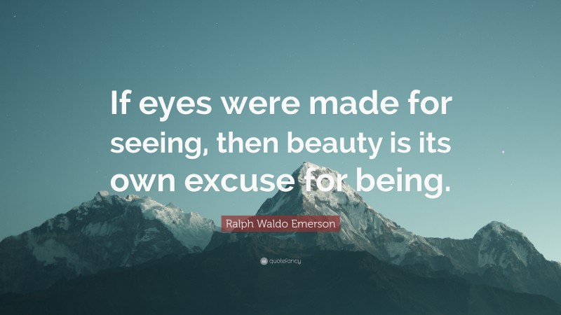 """Ralph Waldo Emerson Quote: """"If eyes were made for seeing, then beauty is its own excuse for being."""""""