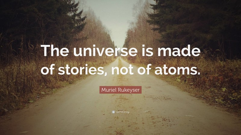 """Muriel Rukeyser Quote: """"The universe is made of stories, not of atoms."""""""