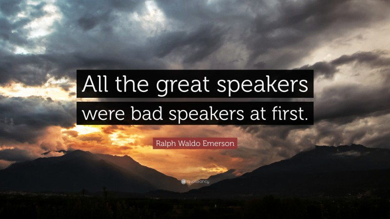 """Ralph Waldo Emerson Quote: """"All the great speakers were bad speakers at first."""""""