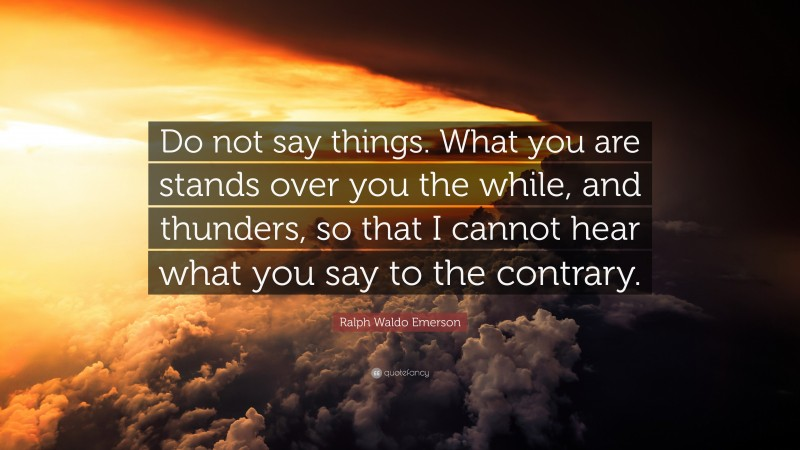 """Ralph Waldo Emerson Quote: """"Do not say things. What you are stands over you the while, and thunders, so that I cannot hear what you say to the contrary."""""""