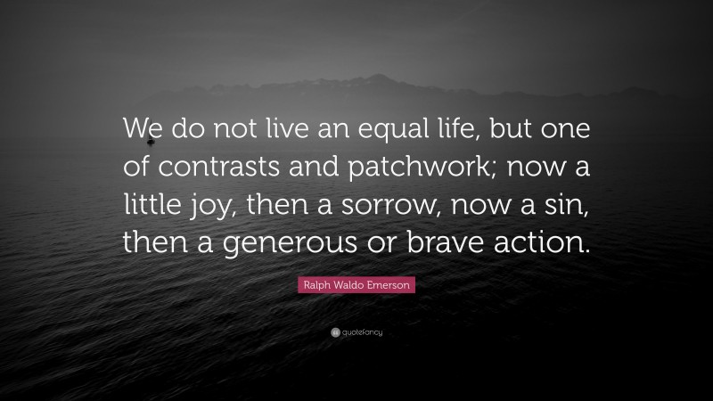 """Ralph Waldo Emerson Quote: """"We do not live an equal life, but one of contrasts and patchwork; now a little joy, then a sorrow, now a sin, then a generous or brave action."""""""