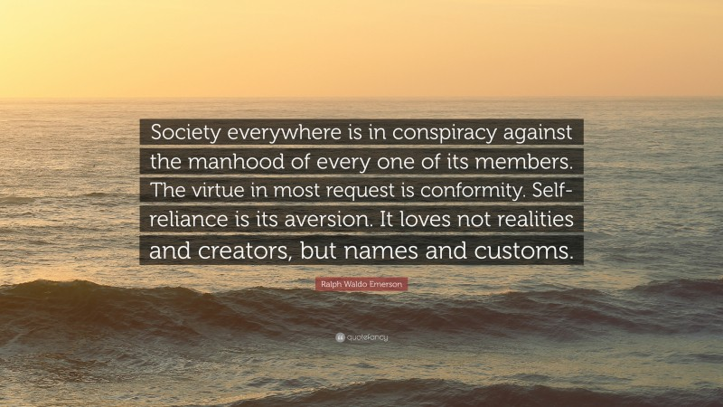"""Ralph Waldo Emerson Quote: """"Society everywhere is in conspiracy against the manhood of every one of its members. The virtue in most request is conformity. Self-reliance is its aversion. It loves not realities and creators, but names and customs."""""""