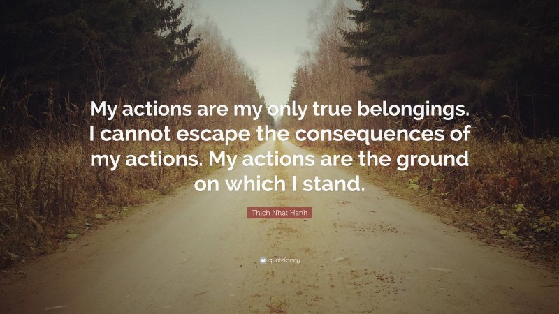 """Thich Nhat Hanh Quote: """"My actions are my only true belongings. I cannot escape the consequences of my actions. My actions are the ground on which I stand."""""""