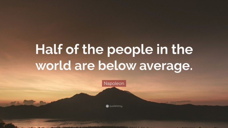 """Napoleon Quote: """"Half of the people in the world are below average."""""""