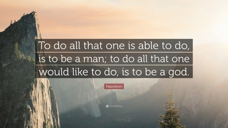 """Napoleon Quote: """"To do all that one is able to do, is to be a man; to do all that one would like to do, is to be a god."""""""