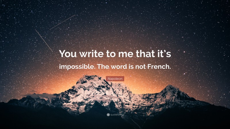 """Napoleon Quote: """"You write to me that it's impossible. The word is not French."""""""