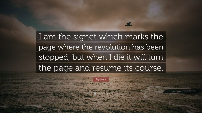 """Napoleon Quote: """"I am the signet which marks the page where the revolution has been stopped; but when I die it will turn the page and resume its course."""""""