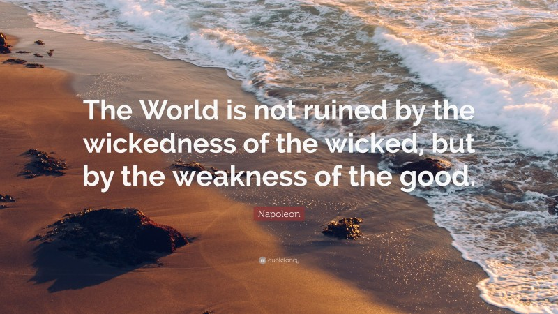 """Napoleon Quote: """"The World is not ruined by the wickedness of the wicked, but by the weakness of the good."""""""