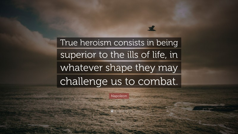 """Napoleon Quote: """"True heroism consists in being superior to the ills of life, in whatever shape they may challenge us to combat."""""""