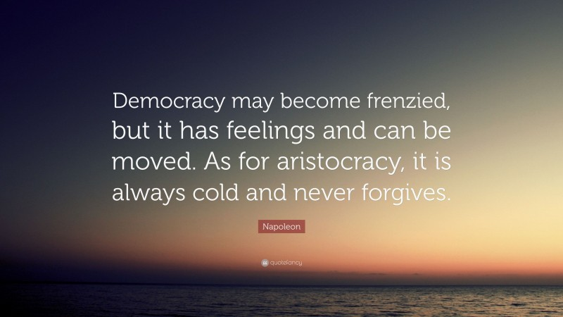 "Napoleon Quote: ""Democracy may become frenzied, but it has feelings and can be moved. As for aristocracy, it is always cold and never forgives."""