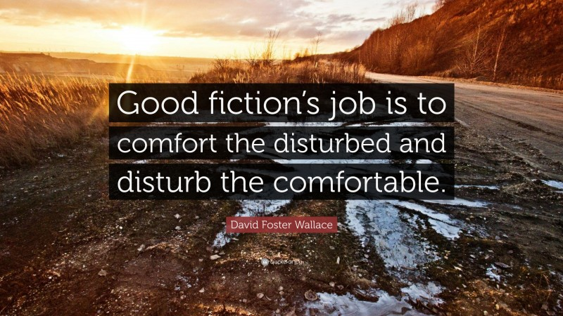 """David Foster Wallace Quote: """"Good fiction's job is to comfort the disturbed and disturb the comfortable."""""""
