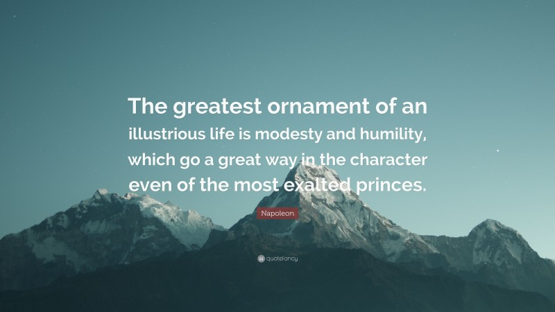"""Napoleon Quote: """"The greatest ornament of an illustrious life is modesty and humility, which go a great way in the character even of the most exalted princes."""""""