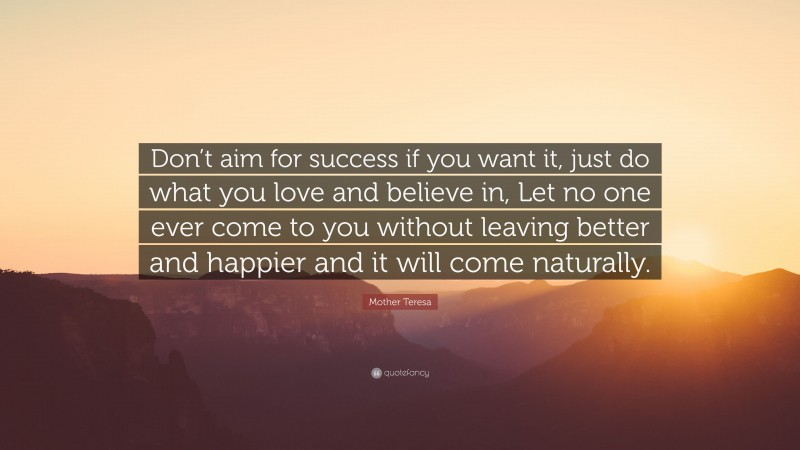 """Mother Teresa Quote: """"Don't aim for success if you want it, just do what you love and believe in, Let no one ever come to you without leaving better and happier and it will come naturally."""""""