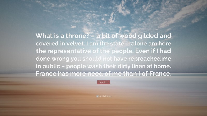 """Napoleon Quote: """"What is a throne? – a bit of wood gilded and covered in velvet. I am the state- I alone am here the representative of the people. Even if I had done wrong you should not have reproached me in public – people wash their dirty linen at home. France has more need of me than I of France."""""""