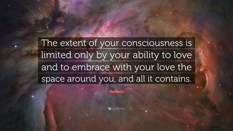 """Napoleon Quote: """"The extent of your consciousness is limited only by your ability to love and to embrace with your love the space around you, and all it contains."""""""