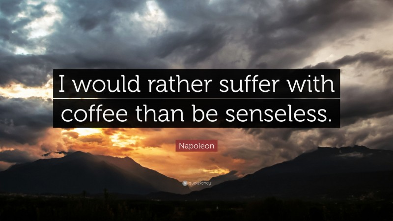 """Napoleon Quote: """"I would rather suffer with coffee than be senseless."""""""
