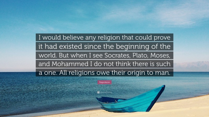 """Napoleon Quote: """"I would believe any religion that could prove it had existed since the beginning of the world. But when I see Socrates, Plato, Moses, and Mohammed I do not think there is such a one. All religions owe their origin to man."""""""