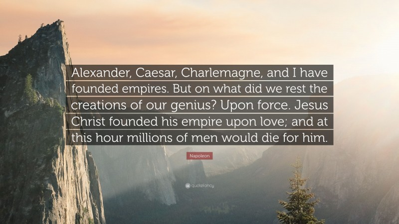 """Napoleon Quote: """"Alexander, Caesar, Charlemagne, and I have founded empires. But on what did we rest the creations of our genius? Upon force. Jesus Christ founded his empire upon love; and at this hour millions of men would die for him."""""""