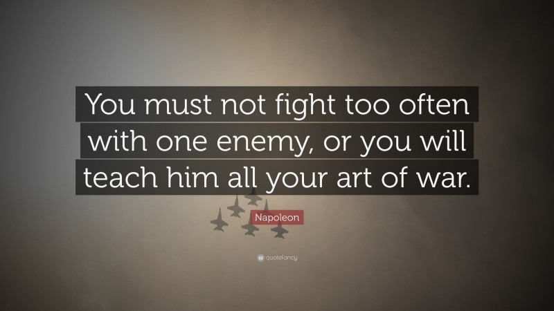 """Napoleon Quote: """"You must not fight too often with one enemy, or you will teach him all your art of war."""""""