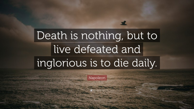 """Napoleon Quote: """"Death is nothing, but to live defeated and inglorious is to die daily."""""""