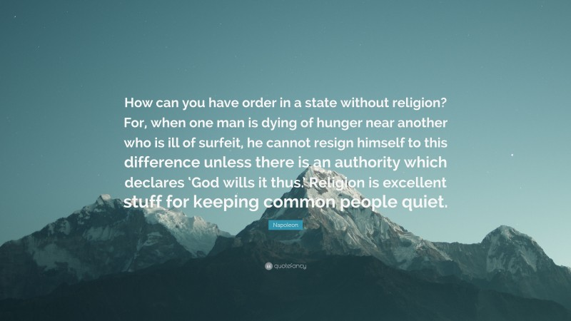 """Napoleon Quote: """"How can you have order in a state without religion? For, when one man is dying of hunger near another who is ill of surfeit, he cannot resign himself to this difference unless there is an authority which declares 'God wills it thus.' Religion is excellent stuff for keeping common people quiet."""""""
