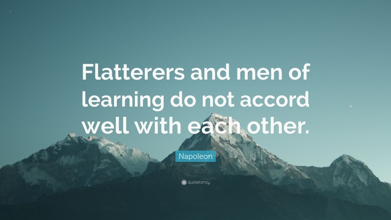 """Napoleon Quote: """"Flatterers and men of learning do not accord well with each other."""""""
