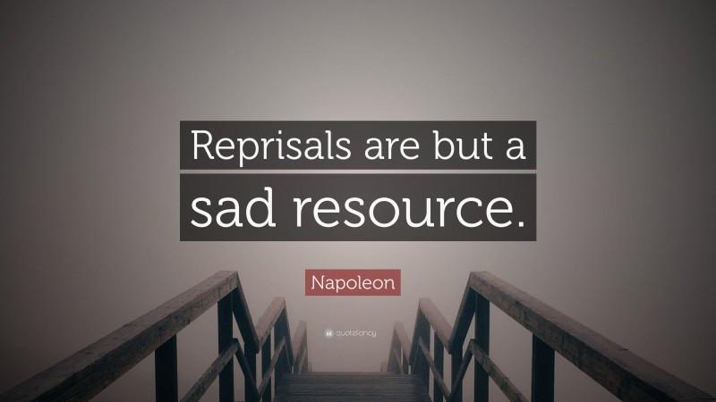 "Napoleon Quote: ""Reprisals are but a sad resource."""