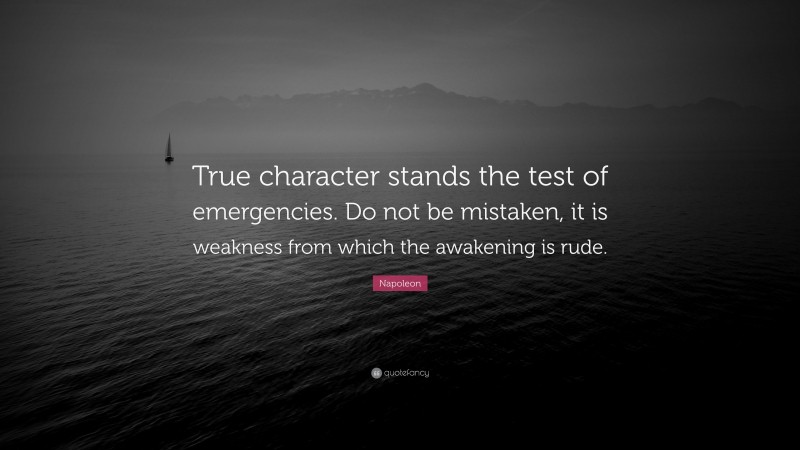 """Napoleon Quote: """"True character stands the test of emergencies. Do not be mistaken, it is weakness from which the awakening is rude."""""""