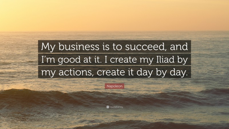 """Napoleon Quote: """"My business is to succeed, and I'm good at it. I create my Iliad by my actions, create it day by day."""""""