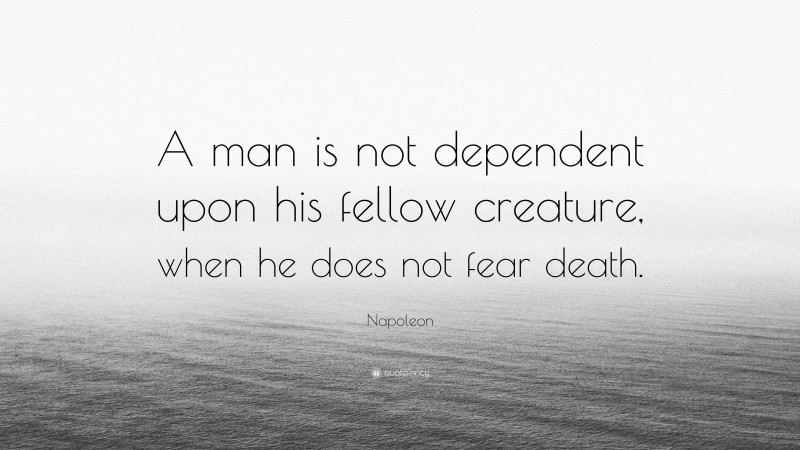 """Napoleon Quote: """"A man is not dependent upon his fellow creature, when he does not fear death."""""""