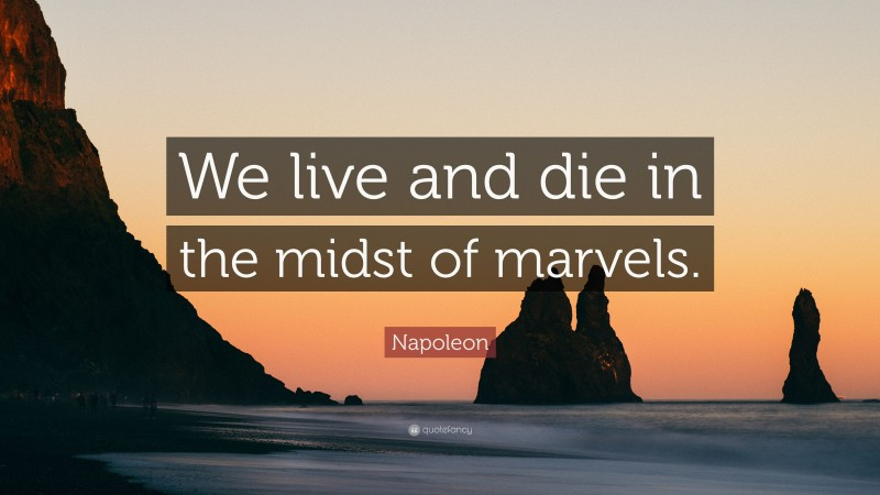 """Napoleon Quote: """"We live and die in the midst of marvels."""""""