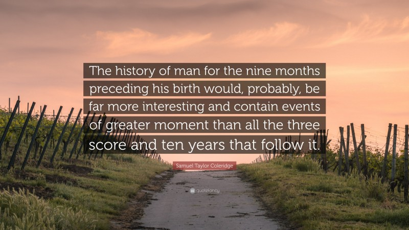 """Samuel Taylor Coleridge Quote: """"The history of man for the nine months preceding his birth would, probably, be far more interesting and contain events of greater moment than all the three score and ten years that follow it."""""""
