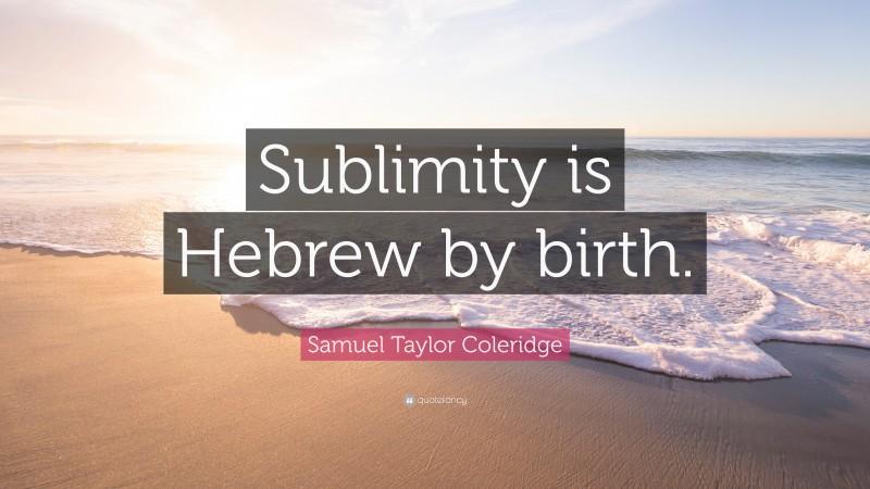 "Samuel Taylor Coleridge Quote: ""Sublimity is Hebrew by birth."""