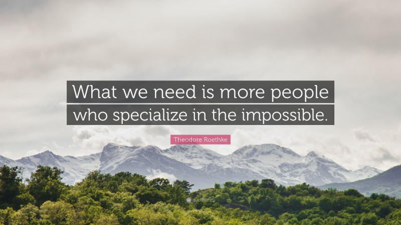 """Theodore Roethke Quote: """"What we need is more people who specialize in the impossible."""""""
