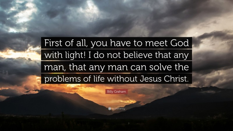 """Billy Graham Quote: """"First of all, you have to meet God with light! I do not believe that any man, that any man can solve the problems of life without Jesus Christ."""""""