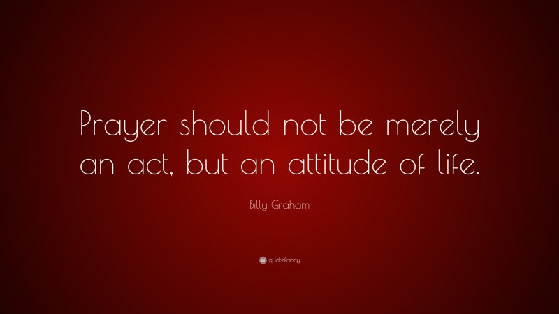 """Billy Graham Quote: """"Prayer should not be merely an act, but an attitude of life."""""""