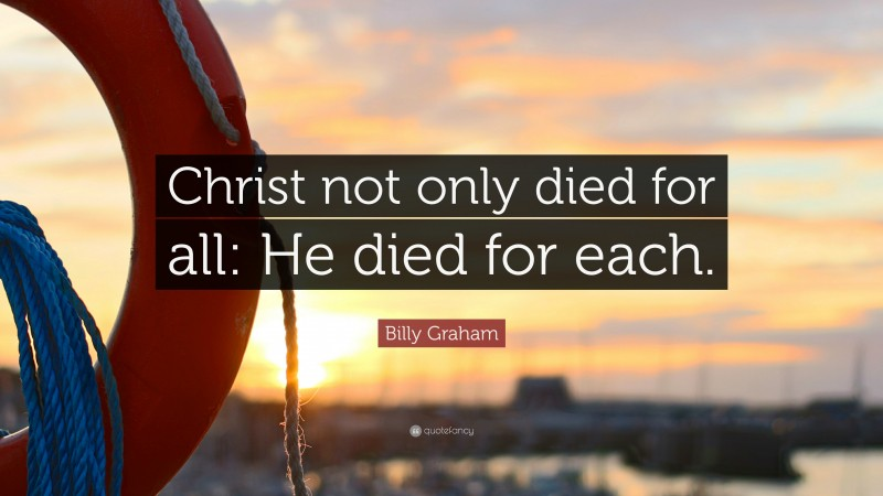 """Billy Graham Quote: """"Christ not only died for all: He died for each."""""""