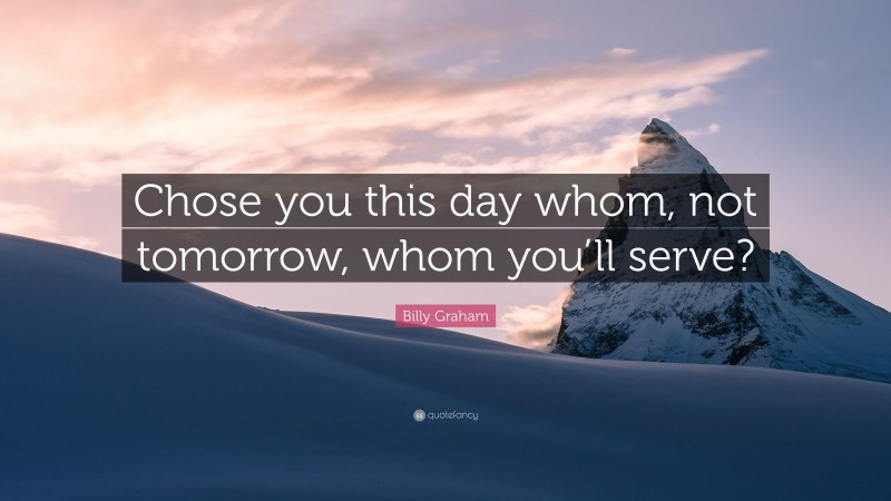 """Billy Graham Quote: """"Chose you this day whom, not tomorrow, whom you'll serve?"""""""