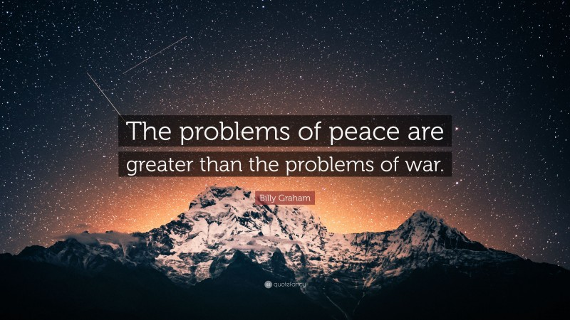 """Billy Graham Quote: """"The problems of peace are greater than the problems of war."""""""