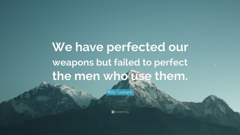 """Billy Graham Quote: """"We have perfected our weapons but failed to perfect the men who use them."""""""