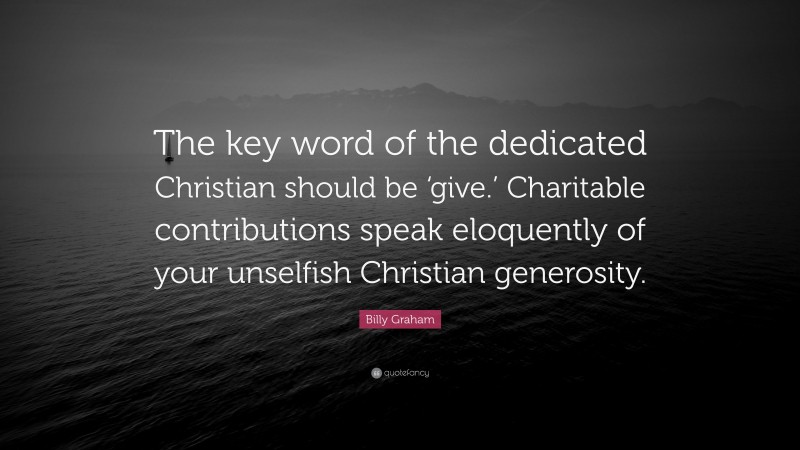"""Billy Graham Quote: """"The key word of the dedicated Christian should be 'give.' Charitable contributions speak eloquently of your unselfish Christian generosity."""""""