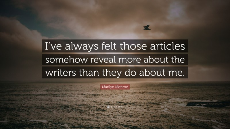 """Marilyn Monroe Quote: """"I've always felt those articles somehow reveal more about the writers than they do about me."""""""