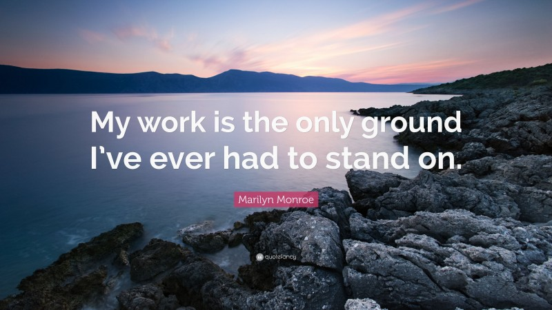 """Marilyn Monroe Quote: """"My work is the only ground I've ever had to stand on."""""""