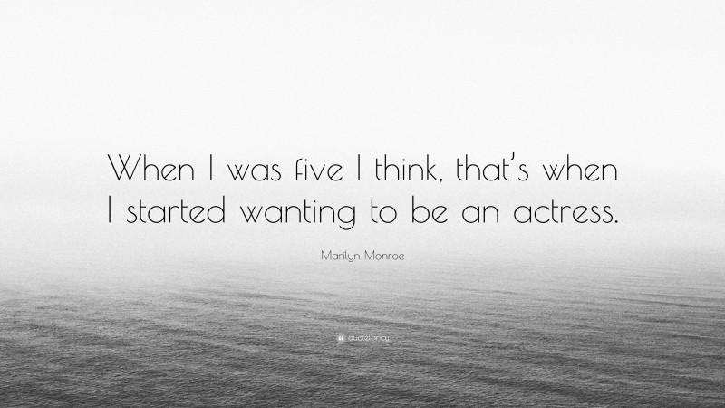 """Marilyn Monroe Quote: """"When I was five I think, that's when I started wanting to be an actress."""""""