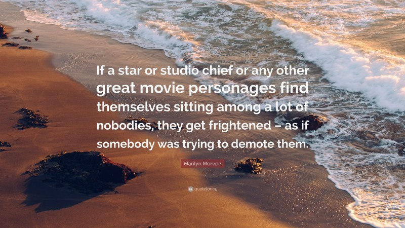 """Marilyn Monroe Quote: """"If a star or studio chief or any other great movie personages find themselves sitting among a lot of nobodies, they get frightened – as if somebody was trying to demote them."""""""