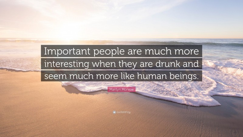 """Marilyn Monroe Quote: """"Important people are much more interesting when they are drunk and seem much more like human beings."""""""